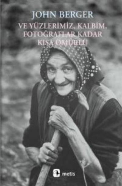 Ve Yüzlerimiz, Kalbim, Fotoğraflar Kadar Kısa Ömürlü - John Berger