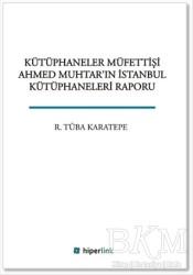 Hiperlink Yayınları - Kütüphaneler Müfettişi Ahmed Muhtar'ın İstanbul Kütüphaneleri Raporu