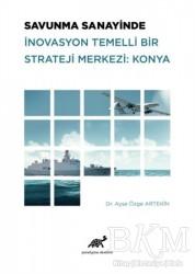Paradigma Akademi Yayınları - Savunma Sanayinde İnovasyon Temelli Bir Strateji Merkezi: Konya